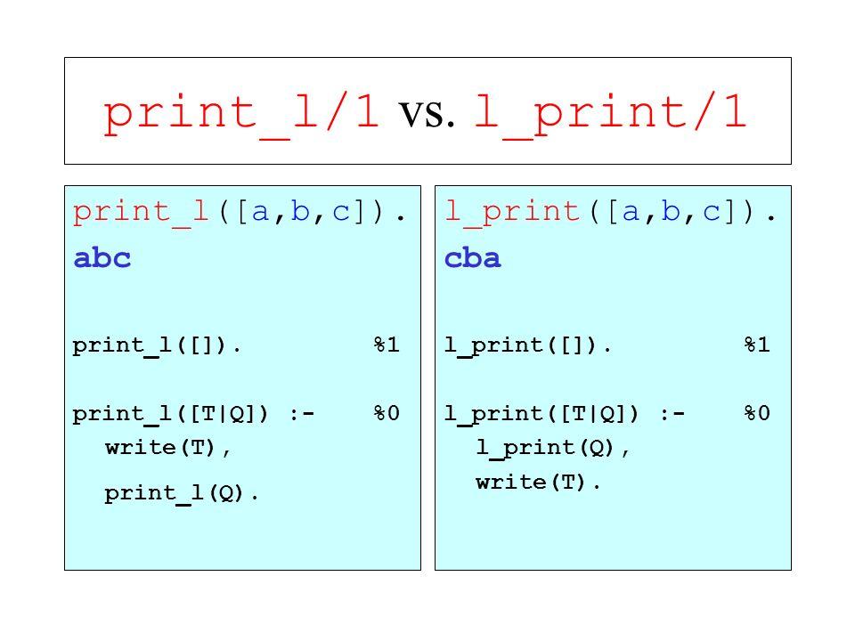print_l/1 vs. l_print/1 print_l([a,b,c]). abc l_print([a,b,c]). cba